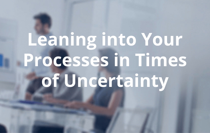 Leaning into Your Processes in Times of Uncertainty